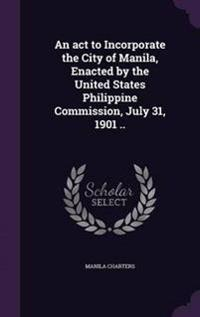 An ACT to Incorporate the City of Manila, Enacted by the United States Philippine Commission, July 31, 1901 ..