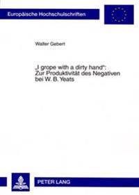 «i Grope with a Dirty Hand» Zur Produktivitaet Des Negativen Bei W. B. Yeats