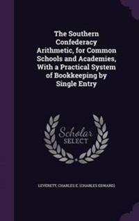 The Southern Confederacy Arithmetic, for Common Schools and Academies, with a Practical System of Bookkeeping by Single Entry