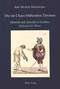 Die Im Chaos Bluehenden Zitronen: Identitaet Und Alteritaet in Goethes Italienischer Reise
