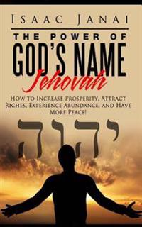 The Power of God's Name Jehovah: How to Increase Prosperity, Attract Riches, Experience Abundance, and Have More Peace!