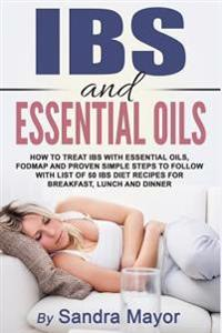 Ibs and Essential Oils.: How to Treat Ibs with Essential Oils, Fodmap, and Proven Simple Steps to Follow with List of 50 Ibs Diet Recipes for B