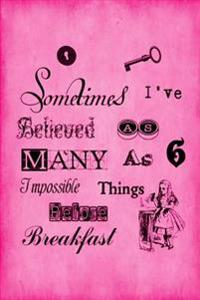 """Alice in Wonderland Journal - Sometimes I Have Believed as Many as Six Impossible Things Before Breakfast (Pink): 100 Page 6"""" X 9"""" Ruled Notebook: Ins"""