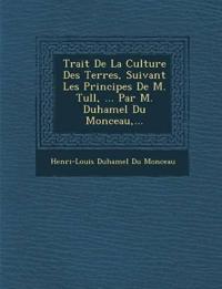 Trait¿ De La Culture Des Terres, Suivant Les Principes De M. Tull, ... Par M. Duhamel Du Monceau,...
