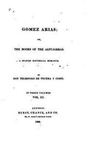 Gomez Arias, Or, the Moors of the Alpujarras, a Spanish Historical Romance - Vol. III