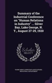 Summary of the Industrial Conference on Human Relations in Industry ... Silver Bay, Lake George, N. Y., August 27-29, 1920