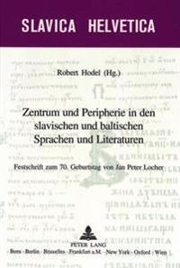Zentrum Und Peripherie in Den Slavischen Und Baltischen Sprachen Und Literaturen: Festschrift Zum 70. Geburtstag Von Jan Peter Locher