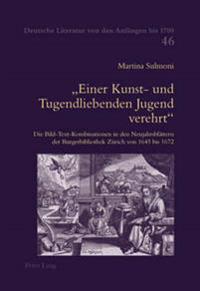 Einer Kunst- Und Tugendliebenden Jugend Verehrt: Die Bild-Text-Kombinationen in Den Neujahrsblaettern Der Burgerbibliothek Zuerich Von 1645 Bis 1672