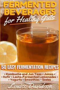 Fermented Beverages for Healthy Guts: 50 Easy Fermentation Recipes - Kombucha and Jun Teas - Juices - Kefir - Lacto-Fermented Lemonades - Yogurts - Sm
