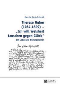 Therese Huber (1764-1829) - Ich Will Weisheit Tauschen Gegen Glueck: Ein Leben ALS Bildungsroman