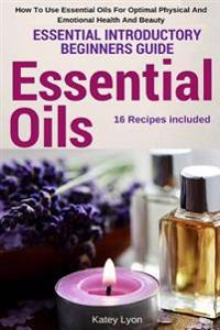 Essential Oils: Essential Introductory Beginners Guide - How to Use Essential Oils for Optimal Physical and Emotional Health and Beaut