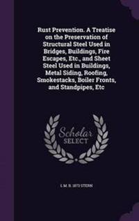 Rust Prevention. a Treatise on the Preservation of Structural Steel Used in Bridges, Buildings, Fire Escapes, Etc., and Sheet Steel Used in Buildings, Metal Siding, Roofing, Smokestacks, Boiler Fronts, and Standpipes, Etc