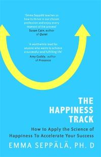 Happiness track - how to apply the science of happiness to accelerate your
