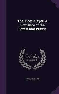 The Tiger-Slayer. a Romance of the Forest and Prairie