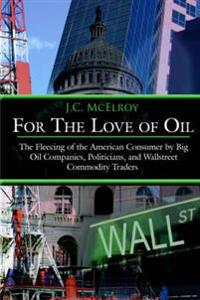 For the Love of Oil: The Fleecing of the American Consumer by Big Oil Companies, Politicians, and Wallstreet Commodity Traders