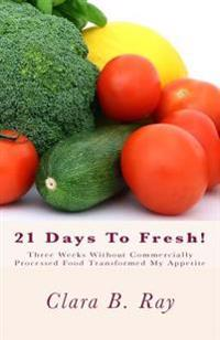 21 Days to Fresh!: Three Weeks Without Commercially Processed Food Transformed My Appetite