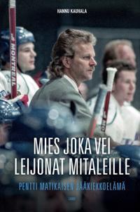 Mies joka vei Leijonat mitaleille - Pentti Matikaisen jääkiekkoelämä