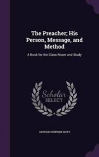 The Preacher; His Person, Message, and Method
