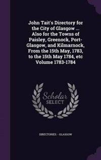 John Tait's Directory for the City of Glasgow ... Also for the Towns of Paisley, Greenock, Port-Glasgow, and Kilmarnock, from the 15th May, 1783, to the 15th May 1784, Etc Volume 1783-1784