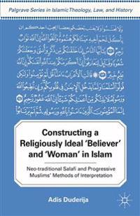 Constructing a Religiously Ideal ', Believer', and ', Woman', in Islam: Neo-Traditional Salafi and Progressive Muslims' Methods of Interpretation