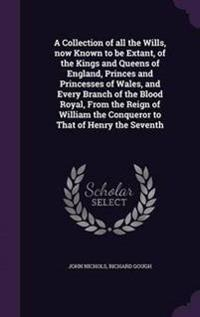A Collection of All the Wills, Now Known to Be Extant, of the Kings and Queens of England, Princes and Princesses of Wales, and Every Branch of the Blood Royal, from the Reign of William the Conqueror to That of Henry the Seventh