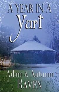 A Year in a Yurt: An Adventurous Memoir of Off-Grid Living Full of Practical Advice