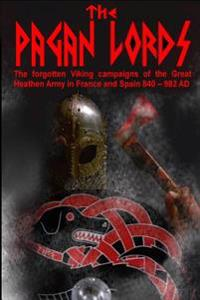 The Pagan Lords: The Forgotten Viking Campaigns of the Great Heathen Army in France and Spain 840 ? 982 Ad