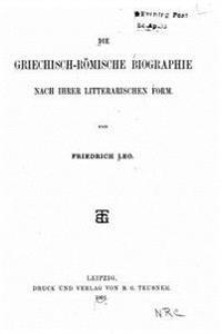 Die Griechisch-Römische Biographie Nach Ihrer Litterarischen Form