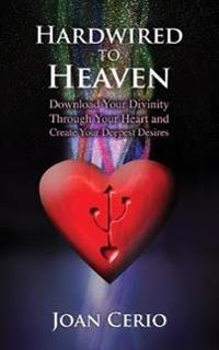 Hardwired to Heaven: Download Your Divinity Through Your Heart and Create Your Deepest Desires