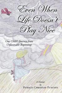 Even When Life Doesn't Play Nice: One Child's Journey from Unfavorable Beginnings - A Memoir