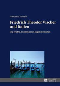 Friedrich Theodor Vischer Und Italien: Die Erlebte Aesthetik Eines Augenmenschen