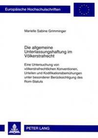 Die Allgemeine Unterlassungshaftung Im Voelkerstrafrecht: Eine Untersuchung Von Voelkerstrafrechtlichen Konventionen, Urteilen Und Kodifikationsbemueh