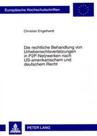 Die Rechtliche Behandlung Von Urheberrechtsverletzungen in P2P-Netzwerken Nach Us-Amerikanischem Und Deutschem Recht