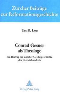 Conrad Gesner ALS Theologe: Ein Beitrag Zur Zuercher Geistesgeschichte Des 16. Jahrhunderts