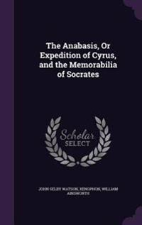 The Anabasis, or Expedition of Cyrus, and the Memorabilia of Socrates