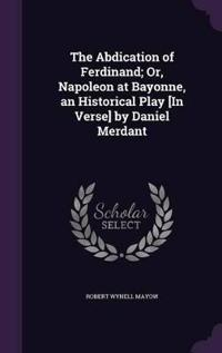 The Abdication of Ferdinand; Or, Napoleon at Bayonne, an Historical Play [In Verse] by Daniel Merdant