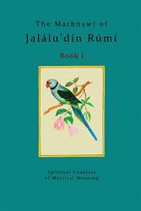 The Mathnawí of Jalálu'dín Rúmí - Book 1: The Spiritual Couplets of Jalálu'dín Rúmí - Book 1