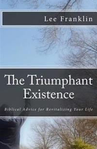 The Triumphant Existence: Biblical Advice for Revitalizing Your Life