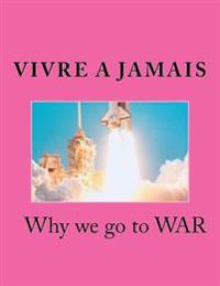 Vivre a Jamais Why We Go to War: Why We Go to War