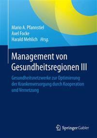 Management Von Gesundheitsregionen III: Gesundheitsnetzwerke Zur Optimierung Der Krankenversorgung Durch Kooperation Und Vernetzung