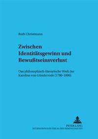Zwischen Identitaetsgewinn Und Bewutseinsverlust: Das Philosophisch-Literarische Werk Der Karoline Von Guenderrode (1780-1806)
