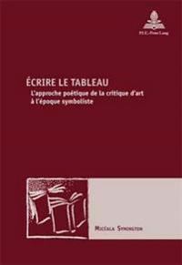 Écrire Le Tableau: L'Approche Poétique de la Critique d'Art À l'Époque Symboliste
