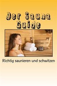 Der Sauna Guide: Richtig Saunieren Und Schwitzen
