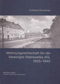 Wohnungswirtschaft Fuer Die Vereinigte Stahlwerke AG, 1933-1945: Entstehung, Organisation, Bestandsbewirtschaftung Und Wohnungsbau Der Rheinische Wohn