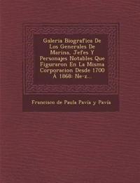 Galeria Biografica de Los Generales de Marina, Jefes y Personajes Notables Que Figuraron En La Misma Corporacion Desde 1700 a 1868: Ne-Z...