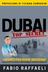 Dubai Top Secret: I Segreti Per Avere Successo Nella Citta Dove L'Impossibile Diventa Realta