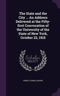 The State and the City ... an Address Delivered at the Fifty-First Convocation of the University of the State of New York, October 22, 1915