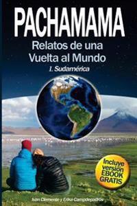 Pachamama: Relatos de Una Vuelta Al Mundo I. Sudamerica