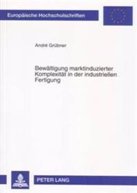 Bewaeltigung Marktinduzierter Komplexitaet in Der Industriellen Fertigung: Theoretische Ansaetze Und Empirische Ergebnisse Des International Manufactu