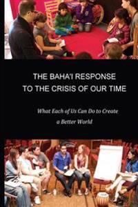 The Baha'i Response to the Crisis of Our Time: What Each of Us Can Do to Create a Better World